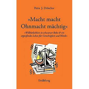 Macht macht Ohnmacht mchtigWillkrlichkeit in schwarzer Robe und ein ergreifendes Leben fr Gerechtigkeit und Wrde by Drscher & Petra J.