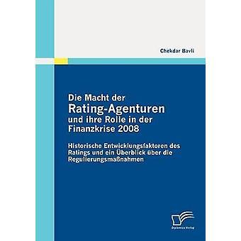 Die Macht der RatingAgenturen und ihre Rolle in der Finanzkrise 2008 Historische Entwicklungsfaktoren des Ratings und ein berblick ber die Regulierungsmanahmen by Bavli & Chekdar