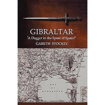 Gibraltar - A Dagger in the Spine of Spain? by Gareth Stockey - 978184