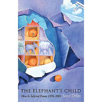 The Elephant's Child - New & Selected Poems 1978-2005 by Steve Orlen -