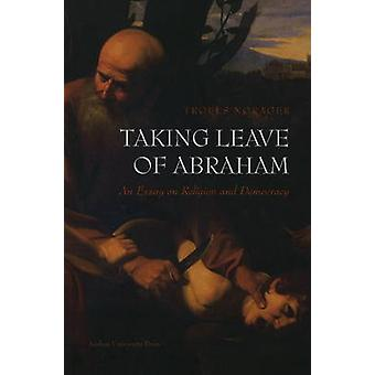 Taking Leave of Abraham - An Essay on Religion and Democracy by Troels