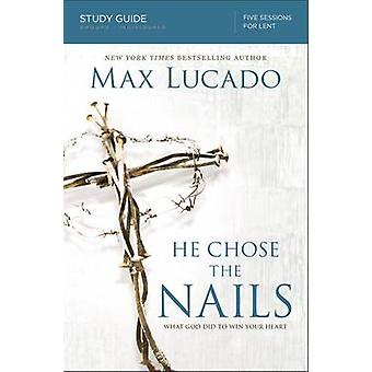 He Chose the Nails Study Guide What God Did to Win Your Heart by Lucado & Max