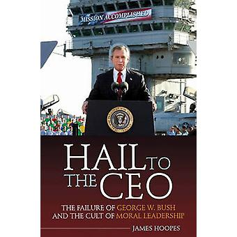 Hail to the CEO The Failure of George W. Bush and the Cult of Moral Leadership by Hoopes & James