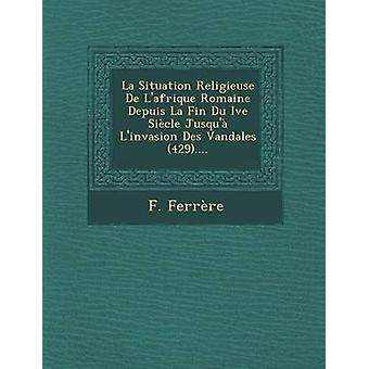 La Situation Religieuse De Lafrique Romaine Depuis La Fin Du Ive Sicle Jusqu Linvasion Des Vandales 429.... by Ferrre & F.