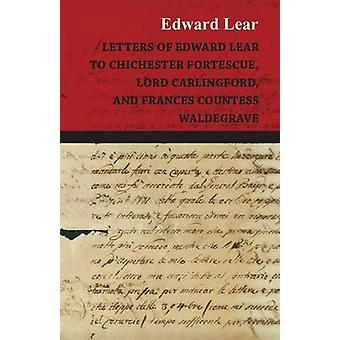 Letters of Edward Lear to Chichester Fortescue Lord Carlingford and Frances Countess Waldegrave by Lear & Edward