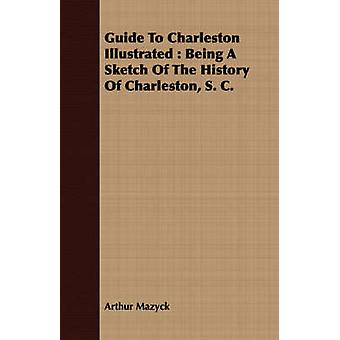 Guide To Charleston Illustrated  Being A Sketch Of The History Of Charleston S. C. by Mazyck & Arthur
