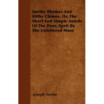 Smithy Rhymes And Stithy Chimes Or The Short And Simple Annals Of The Poor Spelt By The Unlettered Muse by Senior & Joseph