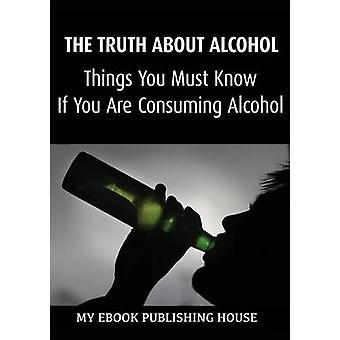 The Truth About Alcohol Things You Must Know If You Are Consuming Alcohol by Publishing House & My Ebook