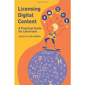 Licensing Digital Content - A Practical Guide for Librarians by Lesley