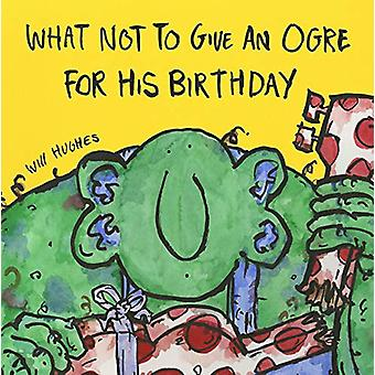 What Not To Give An Ogre For His Birthday by Will Hughes - 9780992752
