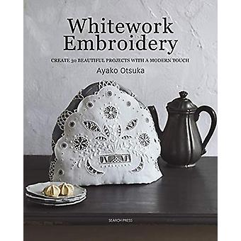 Whitework Embroidery - Create 30 Beautiful Projects with a Modern Touc