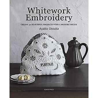 Whitework Embroidery - Créer 30 beaux projets avec un Touc Moderne