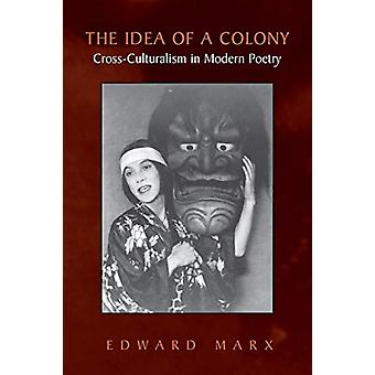 The Idea of a Colony - Cross-culturalism in Modern Poetry by Edward Ma