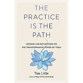 The Practice Is the Path Lessons and Reflections on the Transformative Power of Yoga by Tias Little