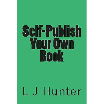 Self-Publish Your Own Book by L J Hunter - 9781494905347 Book