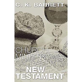Church - Ministry - & Sacraments in the New Testament by C. K. Ba