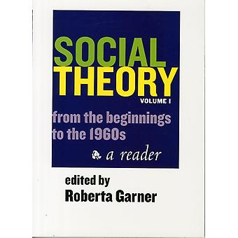 Social Theory Volume I 1st Ed.  From the Beginnings to the 1960s by Edited by Roberta Garner