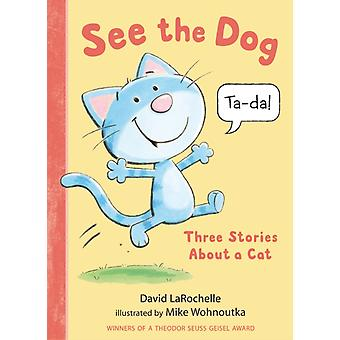 See the Dog Three Stories About a Cat by David LaRochelle & Illustrated by Mike Wohnoutka