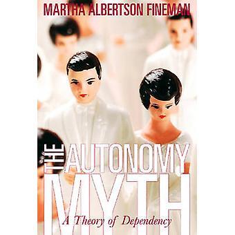 The Autonomy Myth - A Theory of Dependency by Martha Albertson Fineman
