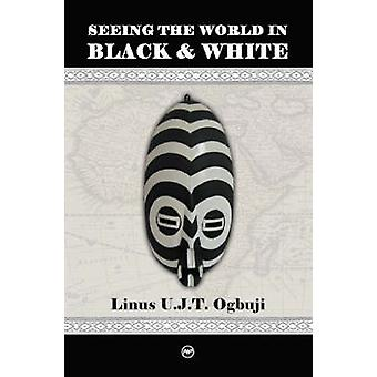 Seeing the World in Black and White by Linus T. Ogbuji - 978159221487