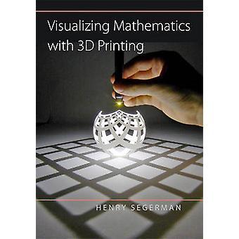 Visualizing Mathematics with 3D Printing by Henry Segerman