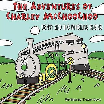 The Adventures of Charley McChooChoo Danny and the Whistling Engine by Davis & Trevor