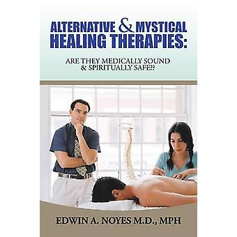 Alternative  Mystical Healing Therapies Are They Medically Sound  Spiritually Safe by Noyes M.D. MPH & Edwin A.