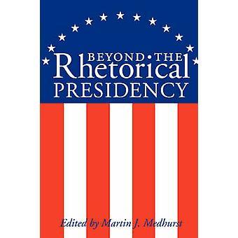 Beyond the Rhetorical Presidency von Medhurst & Martin J.