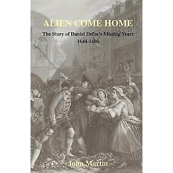Alien Come Home  The story of Daniel Defoes missing years 16441680 by Martin & John