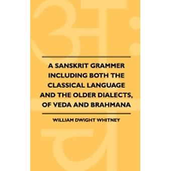 A Sanskrit Grammer Including Both The Classical Language And The Older Dialects Of Veda And Brahmana by Whitney & William Dwight