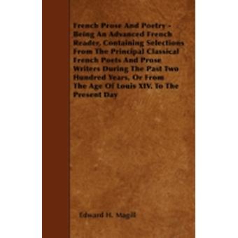 French Prose And Poetry  Being An Advanced French Reader Containing Selections From The Principal Classical French Poets And Prose Writers During The Past Two Hundred Years Or From The Age Of Louis by Magill &  Edward H.