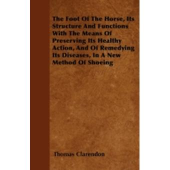 The Foot Of The Horse Its Structure And Functions With The Means Of Preserving Its Healthy Action And Of Remedying Its Diseases In A New Method Of Shoeing by Clarendon & Thomas