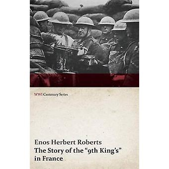 The Story of the 9th Kings in France WWI Centenary Series by Roberts & Enos Herbert