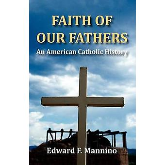 Faith of Our Fathers An American Catholic History by Mannino & Edward F.