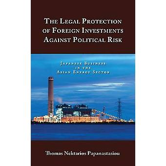 The Legal Protection of Foreign Investments Against Political Risk Japanese Business in the Asian Energy Sector by Papanastasiou & Thomas Nektarios