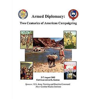 Armed Diplomacy Two Centuries of American Campaigning. 57 August 2003 Frontier Conference Center Fort Leavenworth Kansas by Combat Studies Institute Press