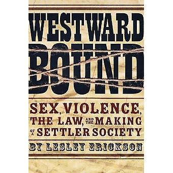 Westward Bound - Sex - Violence - the Law - and the Making of a Settle