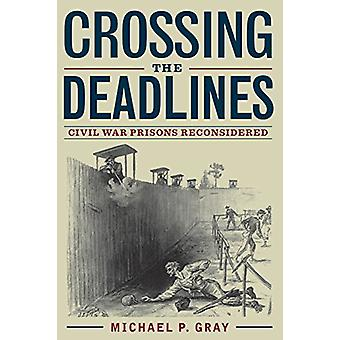 Crossing the Deadlines - Civil War Prisons Reconsidered by Michael P.