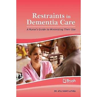 Restraints in Dementia Care  A Nurses Guide to Minimizing Their Use by Atul Sunny Luthra & With Yarima Gonzalez & With Heather Millman