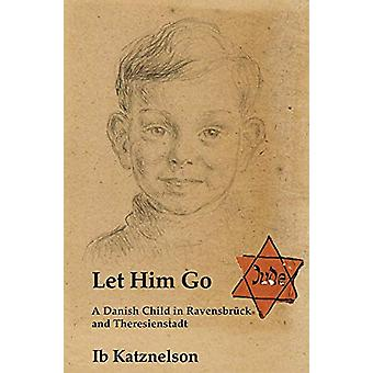 Let Him Go - A Danish Child in Ravensbruck and Theresienstadt by Ib Ka