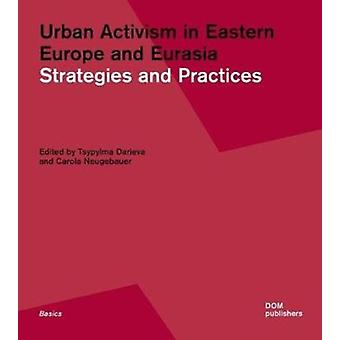 Urban Activism in Eastern Europe and Eurasia by Edited by Carola Neugebauer & Edited by Tsypylma Darieva