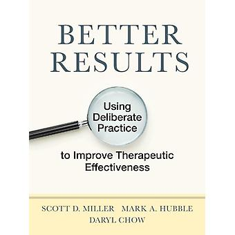 Better Results  Using Deliberate Practice to Improve Therapeutic Effectiveness by Scott D Miller & Mark A Hubble & Daryl Chow