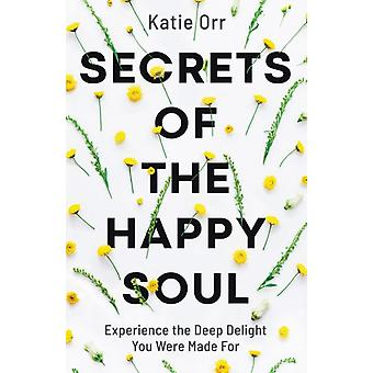Secrets of the Happy Soul  Experience the Deep Delight You Were Made For by Katie Orr