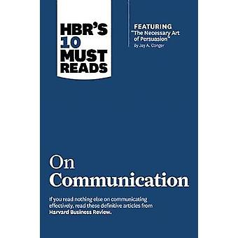 HBRs 10 Must Reads on Communication with featured article The Necessary Art of Persuasion by Jay A. Conger by Robert B Cialdini & Deborah Tannen & Nick Morgan