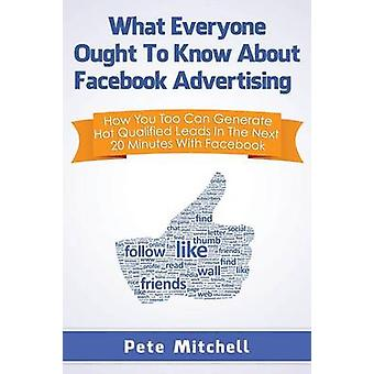 What Everyone Ought to Know about Facebook Advertising How You Too Can Generate Hot Qualified Leads in the Next 20 Minutes with Facebook by Mitchell & Pete