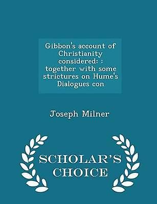 Gibbons account of Christianity considered  together with some strictures on Humes Dialogues con  Scholars Choice Edition by Milner & Joseph
