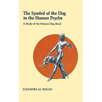 The Symbol of the Dog in the Human Psyche A Study of the HumanDog Bond by Woloy & Eleanor
