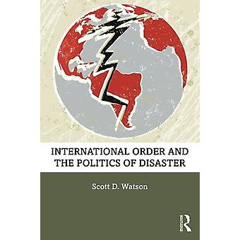 International Order and the Politics of Disaster by Scott D Watson