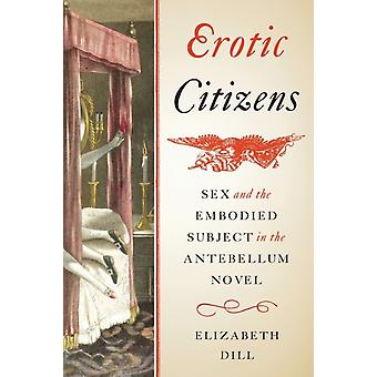 Erotic Citizens Sex and the Embodied Subject in the Antebellum Novel par Elizabeth Dill