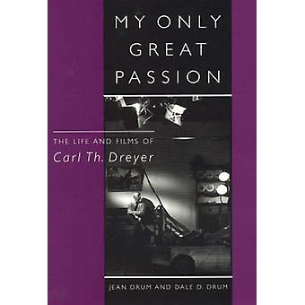 My Only Great Passion The Life and Films of Carl Th. Dreyer by Drum & Jean